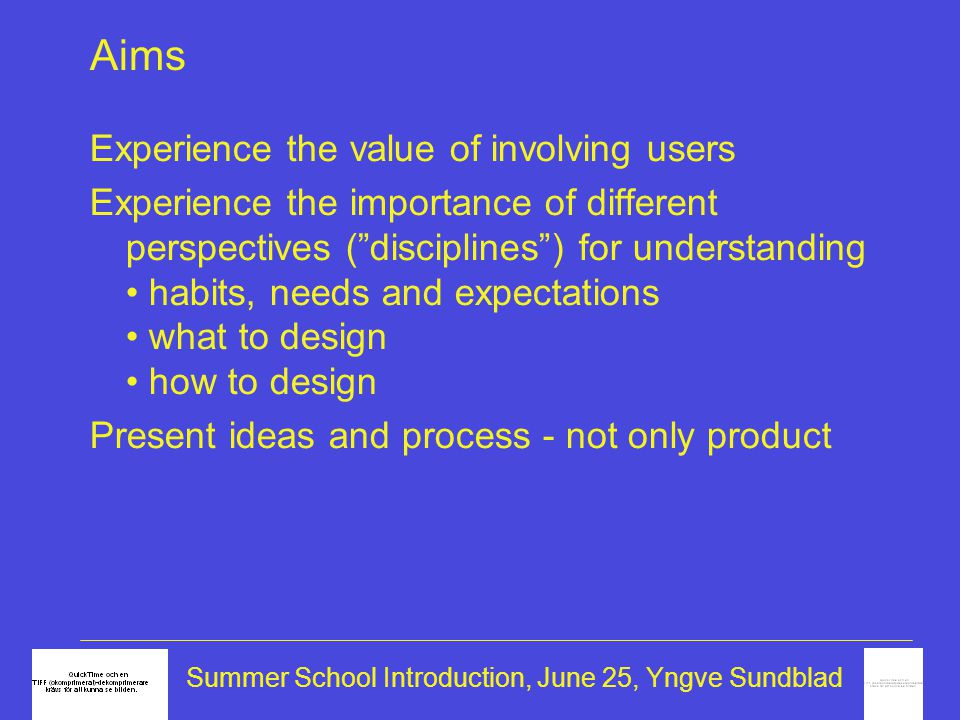 Summer School Introduction, June 25, Yngve Sundblad Aims Experience the value of involving users Experience the importance of different perspectives ( disciplines ) for understanding • habits, needs and expectations • what to design • how to design Present ideas and process - not only product