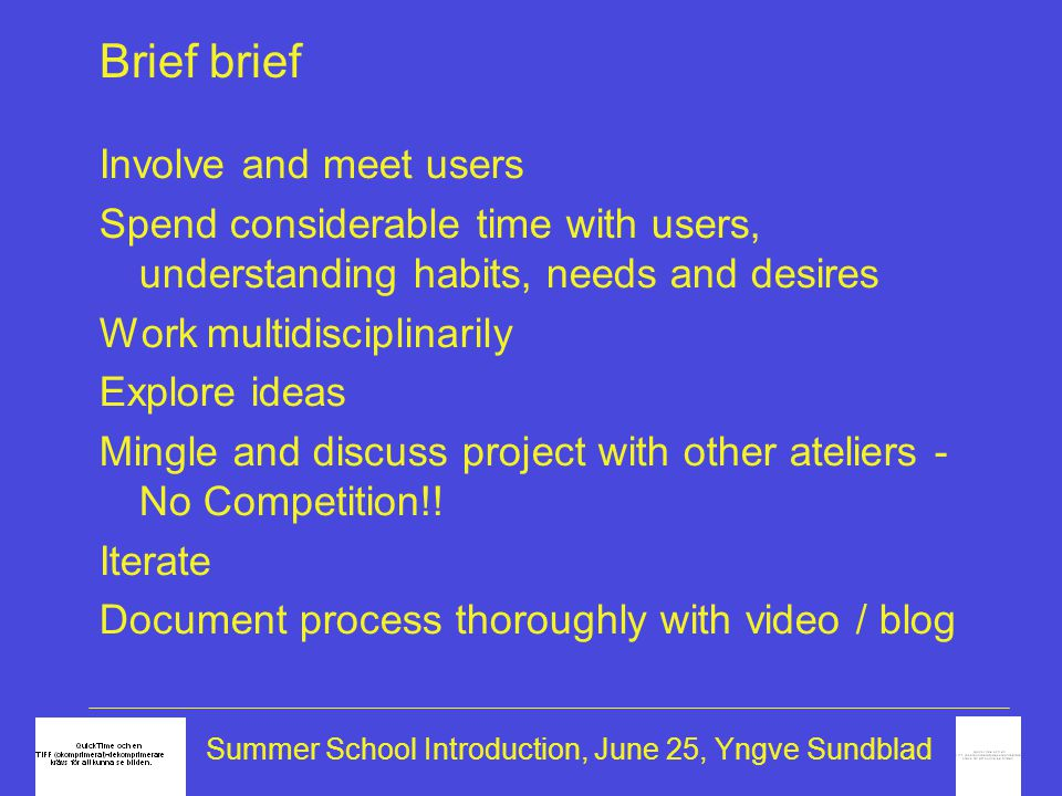 Summer School Introduction, June 25, Yngve Sundblad Brief brief Involve and meet users Spend considerable time with users, understanding habits, needs and desires Work multidisciplinarily Explore ideas Mingle and discuss project with other ateliers - No Competition!.