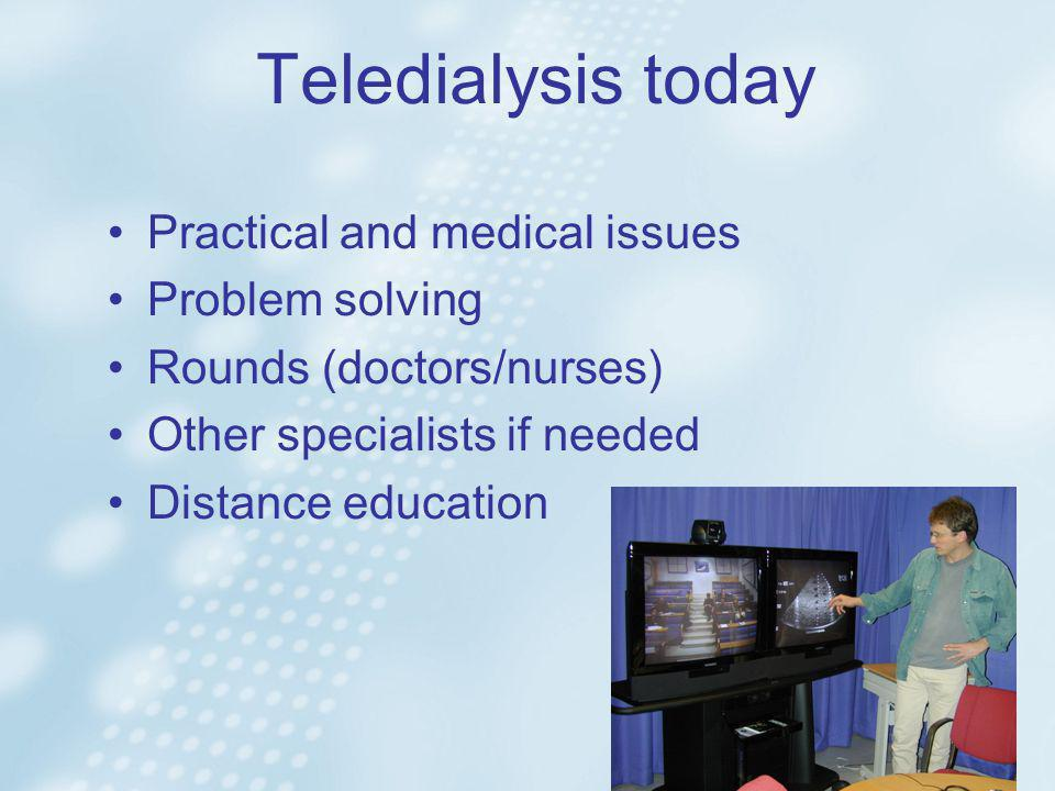 Teledialysis today •Practical and medical issues •Problem solving •Rounds (doctors/nurses) •Other specialists if needed •Distance education