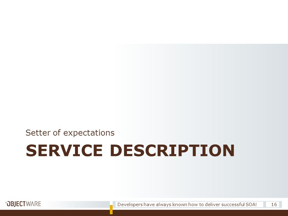 SERVICE DESCRIPTION Setter of expectations 16Developers have always known how to deliver successful SOA!