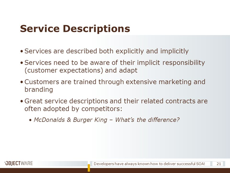 Service Descriptions •Services are described both explicitly and implicitly •Services need to be aware of their implicit responsibility (customer expectations) and adapt •Customers are trained through extensive marketing and branding •Great service descriptions and their related contracts are often adopted by competitors: •McDonalds & Burger King – What's the difference.