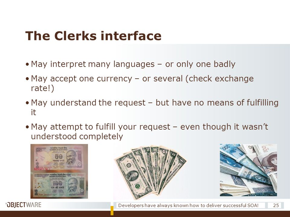 The Clerks interface •May interpret many languages – or only one badly •May accept one currency – or several (check exchange rate!) •May understand the request – but have no means of fulfilling it •May attempt to fulfill your request – even though it wasn't understood completely 25Developers have always known how to deliver successful SOA!