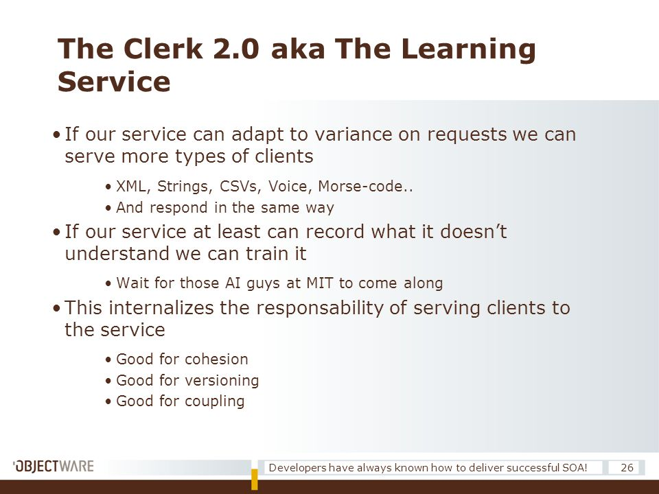 The Clerk 2.0 aka The Learning Service 26Developers have always known how to deliver successful SOA! •If our service can adapt to variance on requests