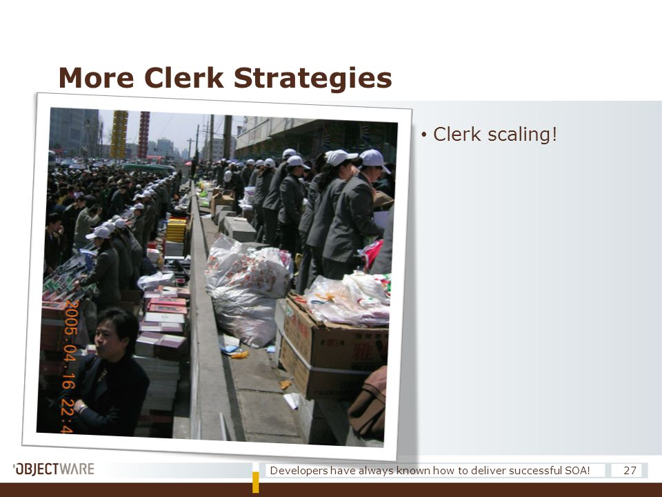 More Clerk Strategies 27Developers have always known how to deliver successful SOA! • Clerk scaling!
