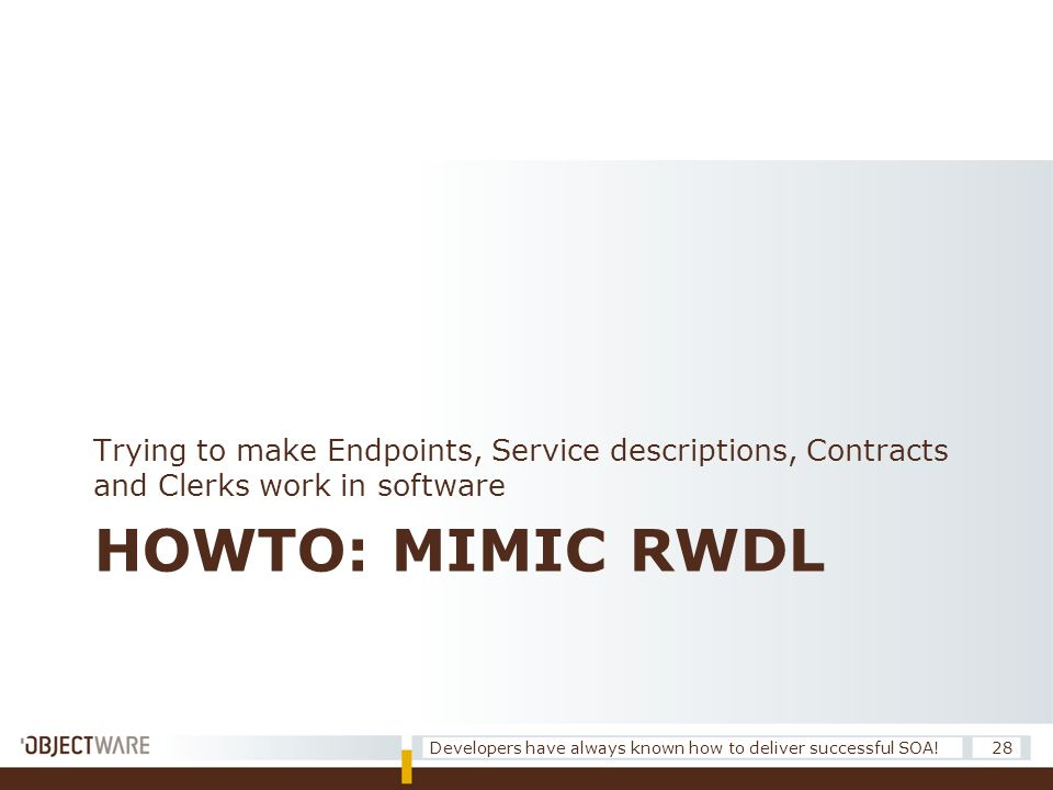 HOWTO: MIMIC RWDL Trying to make Endpoints, Service descriptions, Contracts and Clerks work in software 28Developers have always known how to deliver