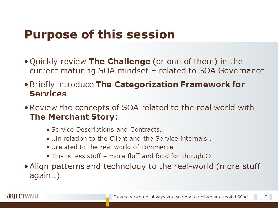 Purpose of this session •Quickly review The Challenge (or one of them) in the current maturing SOA mindset – related to SOA Governance •Briefly introduce The Categorization Framework for Services •Review the concepts of SOA related to the real world with The Merchant Story: •Service Descriptions and Contracts..