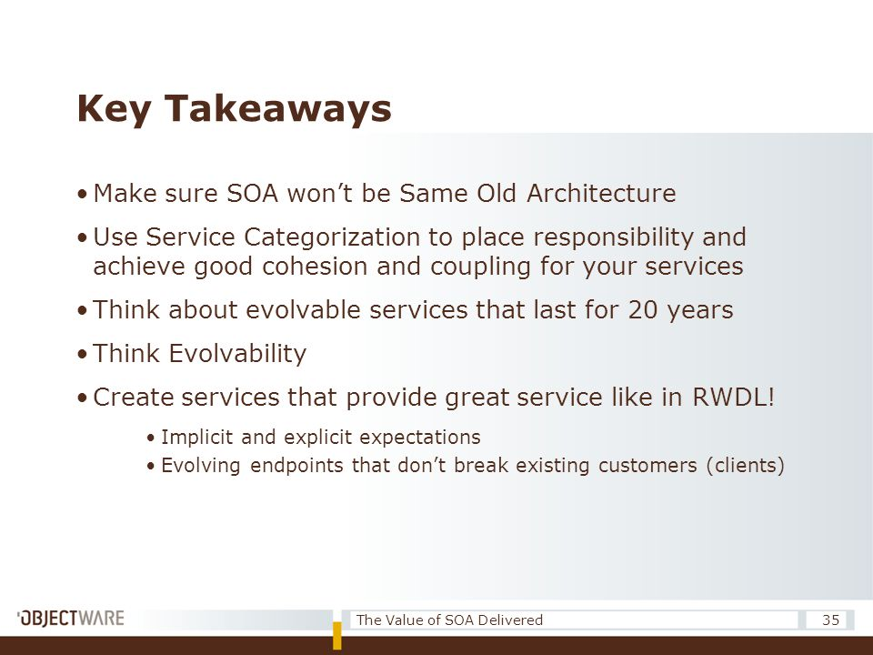 Key Takeaways •Make sure SOA won't be Same Old Architecture •Use Service Categorization to place responsibility and achieve good cohesion and coupling for your services •Think about evolvable services that last for 20 years •Think Evolvability •Create services that provide great service like in RWDL.