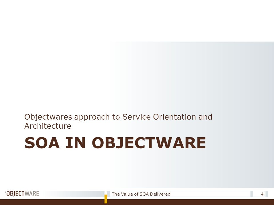 SOA IN OBJECTWARE Objectwares approach to Service Orientation and Architecture 4The Value of SOA Delivered