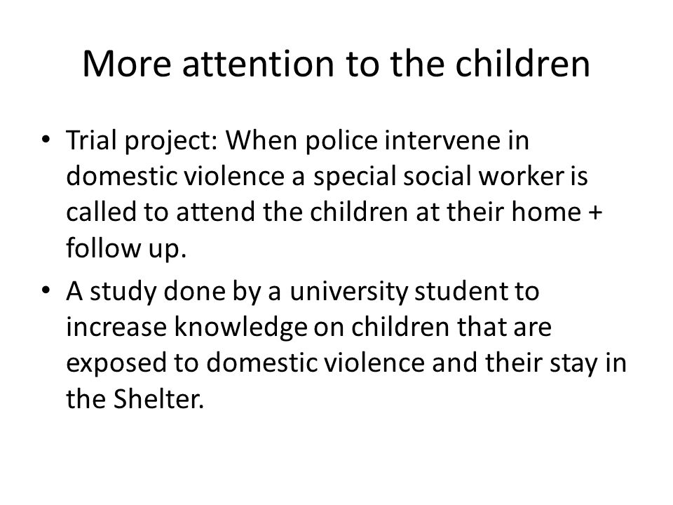 More attention to the children • Trial project: When police intervene in domestic violence a special social worker is called to attend the children at their home + follow up.