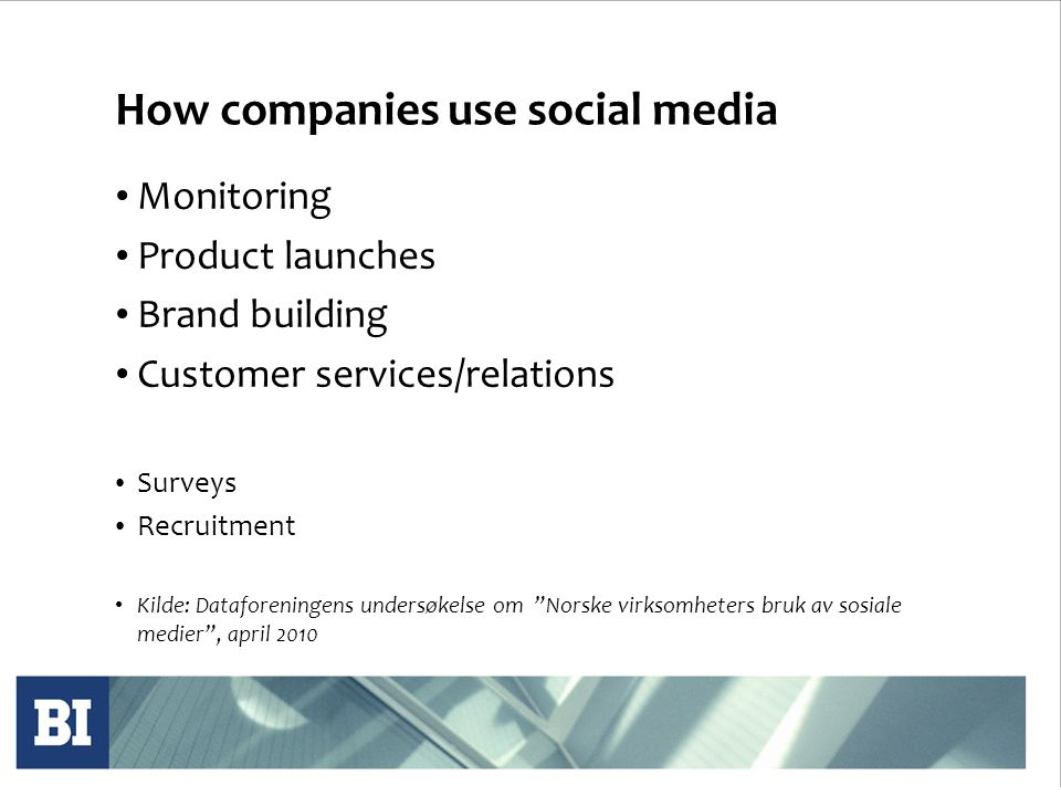 How companies use social media • Monitoring • Product launches • Brand building • Customer services/relations • Surveys • Recruitment • Kilde: Dataforeningens undersøkelse om Norske virksomheters bruk av sosiale medier , april 2010