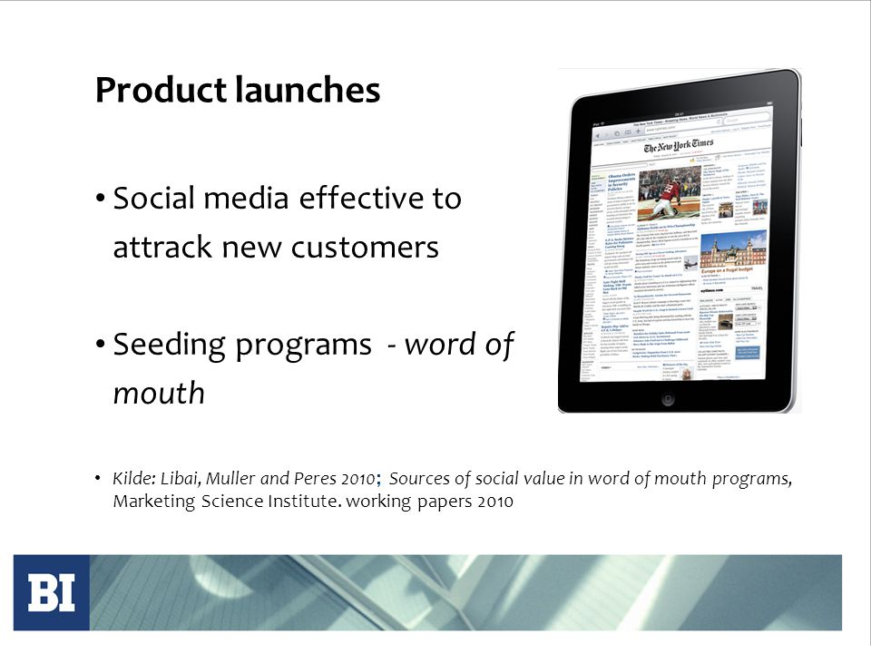 Product launches • Social media effective to attrack new customers • Seeding programs - word of mouth • Kilde: Libai, Muller and Peres 2010 ; Sources of social value in word of mouth programs, Marketing Science Institute.