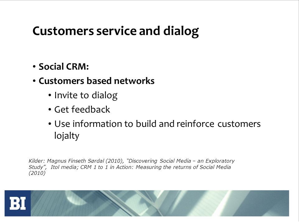 Customers service and dialog • Social CRM: • Customers based networks • Invite to dialog • Get feedback • Use information to build and reinforce customers lojalty Kilder: Magnus Finseth Sørdal (2010), Discovering Social Media – an Exploratory Study , Itol media; CRM 1 to 1 in Action: Measuring the returns of Social Media (2010)
