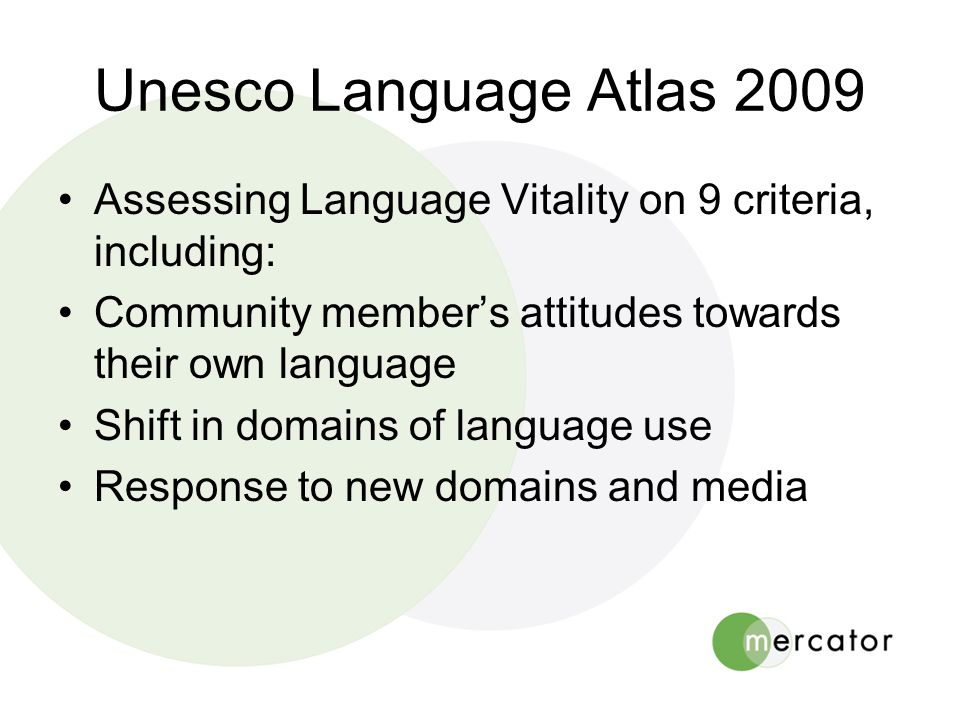 Unesco Language Atlas 2009 •Assessing Language Vitality on 9 criteria, including: •Community member's attitudes towards their own language •Shift in domains of language use •Response to new domains and media