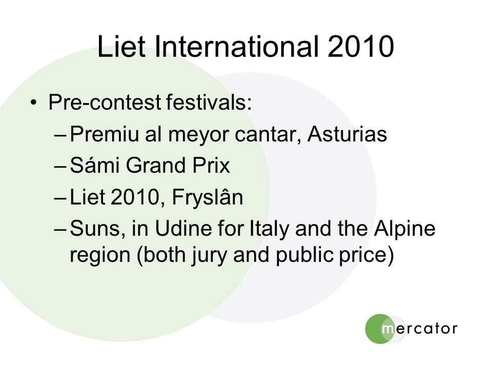 Liet International 2010 •Pre-contest festivals: –Premiu al meyor cantar, Asturias –Sámi Grand Prix –Liet 2010, Fryslân –Suns, in Udine for Italy and the Alpine region (both jury and public price)