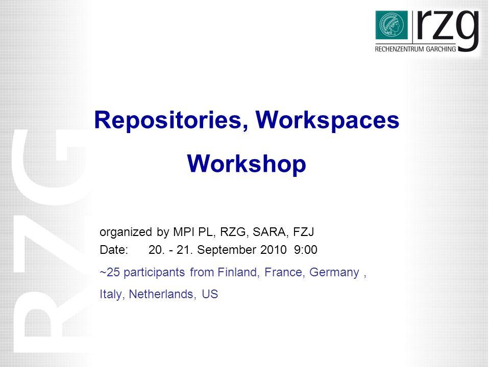 Repositories, Workspaces Workshop organized by MPI PL, RZG, SARA, FZJ Date: 20.