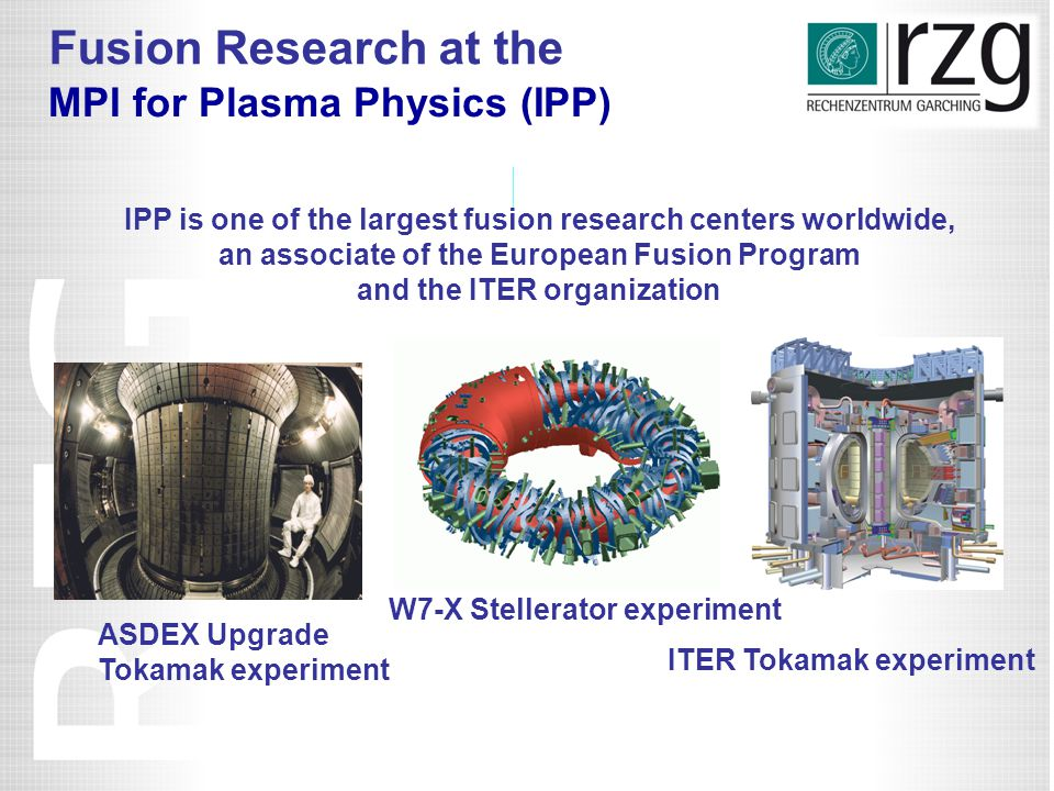 IPP is one of the largest fusion research centers worldwide, an associate of the European Fusion Program and the ITER organization MPI for Plasma Physics (IPP) W7-X Stellerator experiment ASDEX Upgrade Tokamak experiment ITER Tokamak experiment Fusion Research at the