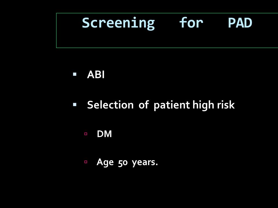 Screening for PAD  ABI  Selection of patient high risk  DM  Age 50 years.