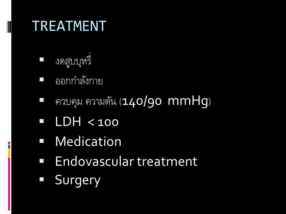 TREATMENT  งดสูบบุหรี่  ออกกำลังกาย  ควบคุม ความดัน (140/90 mmHg)  LDH < 100  Medication  Endovascular treatment  Surgery