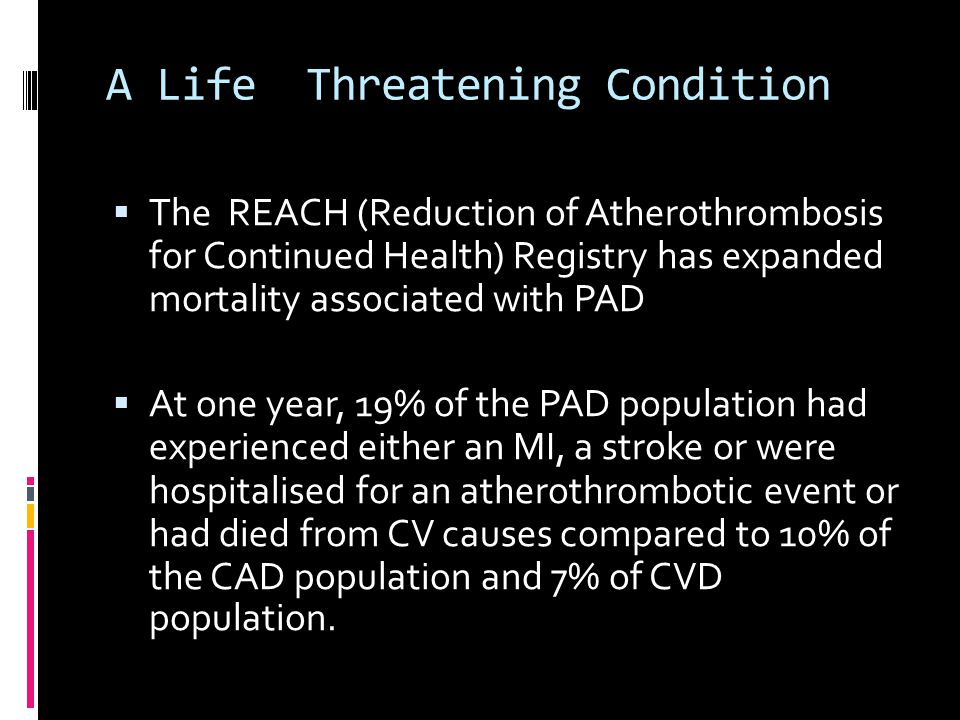 A Life Threatening Condition  The REACH (Reduction of Atherothrombosis for Continued Health) Registry has expanded mortality associated with PAD  At one year, 19% of the PAD population had experienced either an MI, a stroke or were hospitalised for an atherothrombotic event or had died from CV causes compared to 10% of the CAD population and 7% of CVD population.