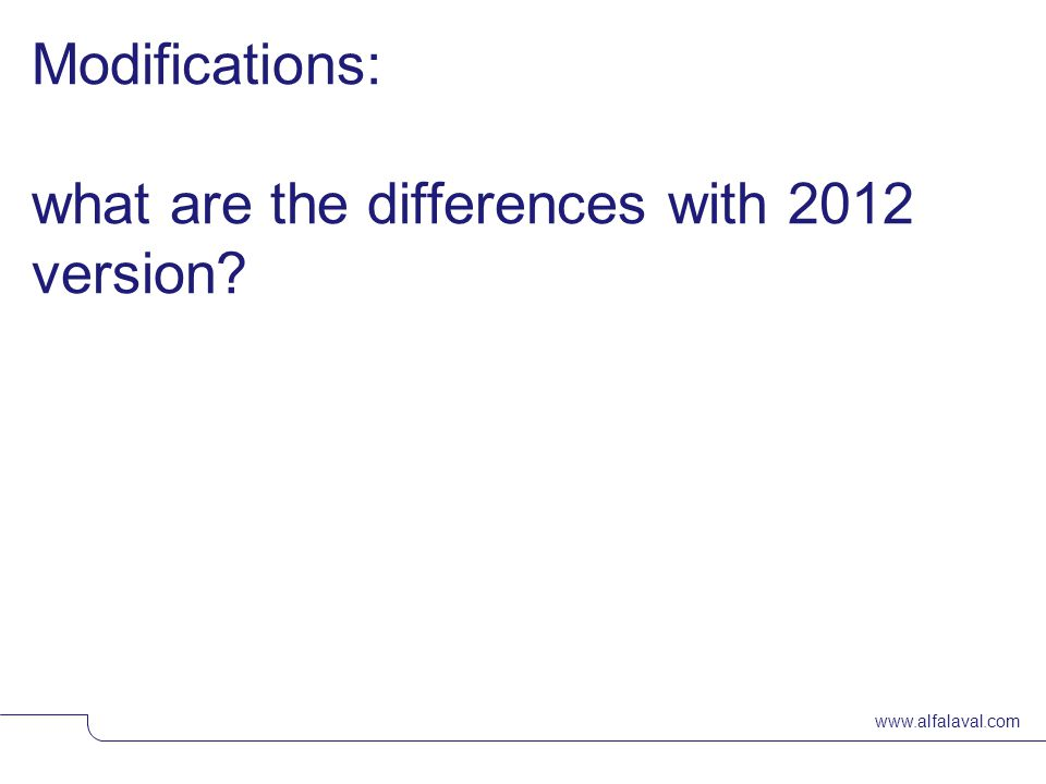 www.alfalaval.com Modifications: what are the differences with 2012 version