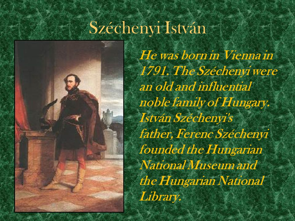 Széchenyi István He was born in Vienna in 1791. The Széchenyi were an old and influential noble family of Hungary. István Széchenyi's father, Ferenc S