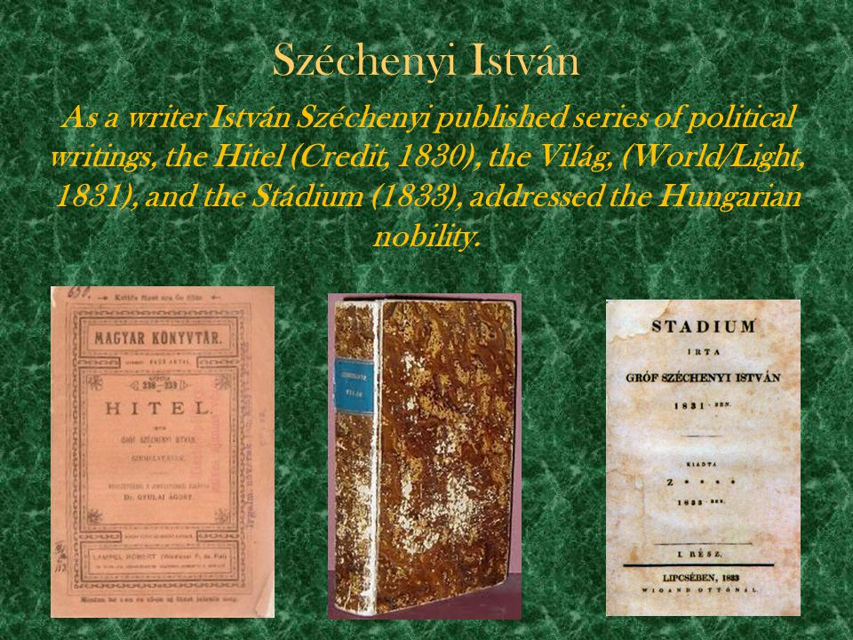 Széchenyi István As a writer István Széchenyi published series of political writings, the Hitel (Credit, 1830), the Világ, (World/Light, 1831), and th