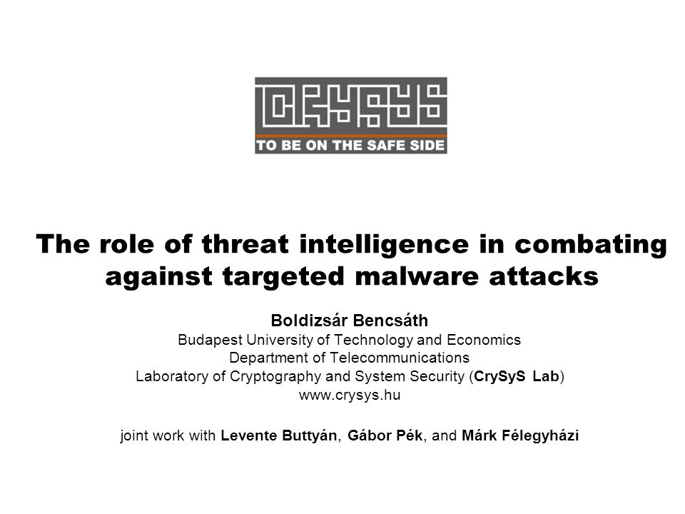 The role of threat intelligence in combating against targeted malware attacks Boldizsár Bencsáth Budapest University of Technology and Economics Department of Telecommunications Laboratory of Cryptography and System Security (CrySyS Lab) www.crysys.hu joint work with Levente Buttyán, Gábor Pék, and Márk Félegyházi