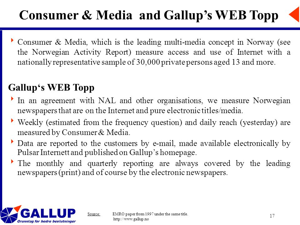 GALLUP Grunnlag for bedre beslutninger 17 Consumer & Media and Gallup's WEB Topp  Consumer & Media, which is the leading multi-media concept in Norway (see the Norwegian Activity Report) measure access and use of Internet with a nationally representative sample of 30,000 private persons aged 13 and more.