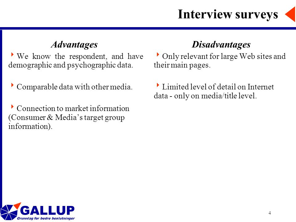 GALLUP Grunnlag for bedre beslutninger 4 Interview surveys Advantages  We know the respondent, and have demographic and psychographic data.