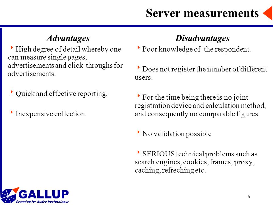 GALLUP Grunnlag for bedre beslutninger 6 Server measurements Advantages  High degree of detail whereby one can measure single pages, advertisements and click-throughs for advertisements.