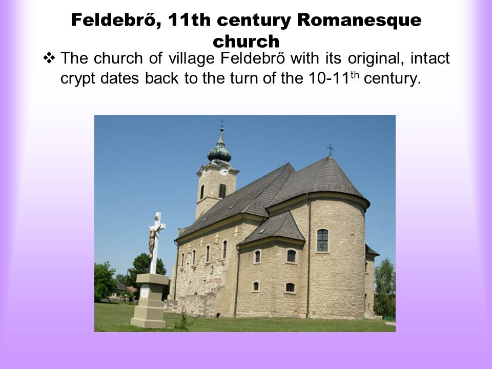 Feldebrő, 11th century Romanesque church  The church of village Feldebrő with its original, intact crypt dates back to the turn of the 10-11 th century.