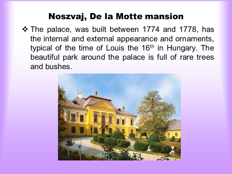 Noszvaj, De la Motte mansion  The palace, was built between 1774 and 1778, has the internal and external appearance and ornaments, typical of the time of Louis the 16 th in Hungary.