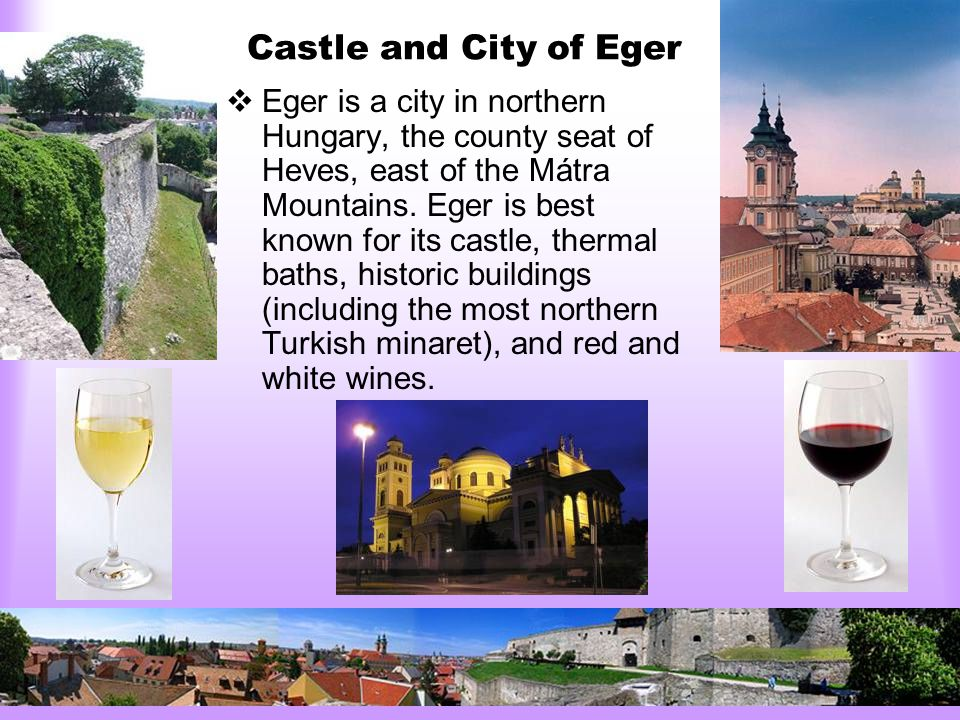 Castle and City of Eger  Eger is a city in northern Hungary, the county seat of Heves, east of the Mátra Mountains.