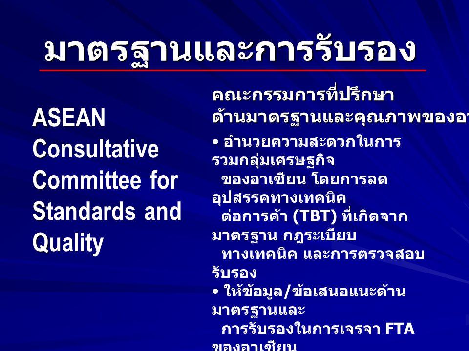 มาตรฐานและการรับรอง A ASEAN C Consultative C Committee for S Standards and Q Quality อำนวยความสะดวกในการ รวมกลุ่มเศรษฐกิจ ของอาเซียน โดยการลด อุปสรรคทางเทคนิค ต่อการค้า (TBT) ที่เกิดจาก มาตรฐาน กฎระเบียบ ทางเทคนิค และการตรวจสอบ รับรอง ให้ข้อมูล / ข้อเสนอแนะด้าน มาตรฐานและ การรับรองในการเจรจา FTA ของอาเซียน เมื่อมีความจำเป็น เป็นเวทีให้หน่วยงานที่เกี่ยวข้อง หารือในเรื่อง มาตรฐาน กฎระเบียบทางเทคนิค และ การตรวจสอบรับรอง คณะกรรมการที่ปรึกษาด้านมาตรฐานและคุณภาพของอาเซียน