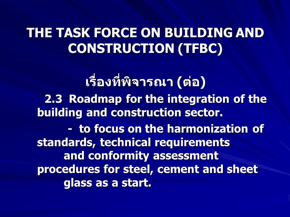 THE TASK FORCE ON BUILDING AND CONSTRUCTION (TFBC) เรื่องที่พิจารณา ( ต่อ ) เรื่องที่พิจารณา ( ต่อ ) 2.3 Roadmap for the integration of the building and construction sector.