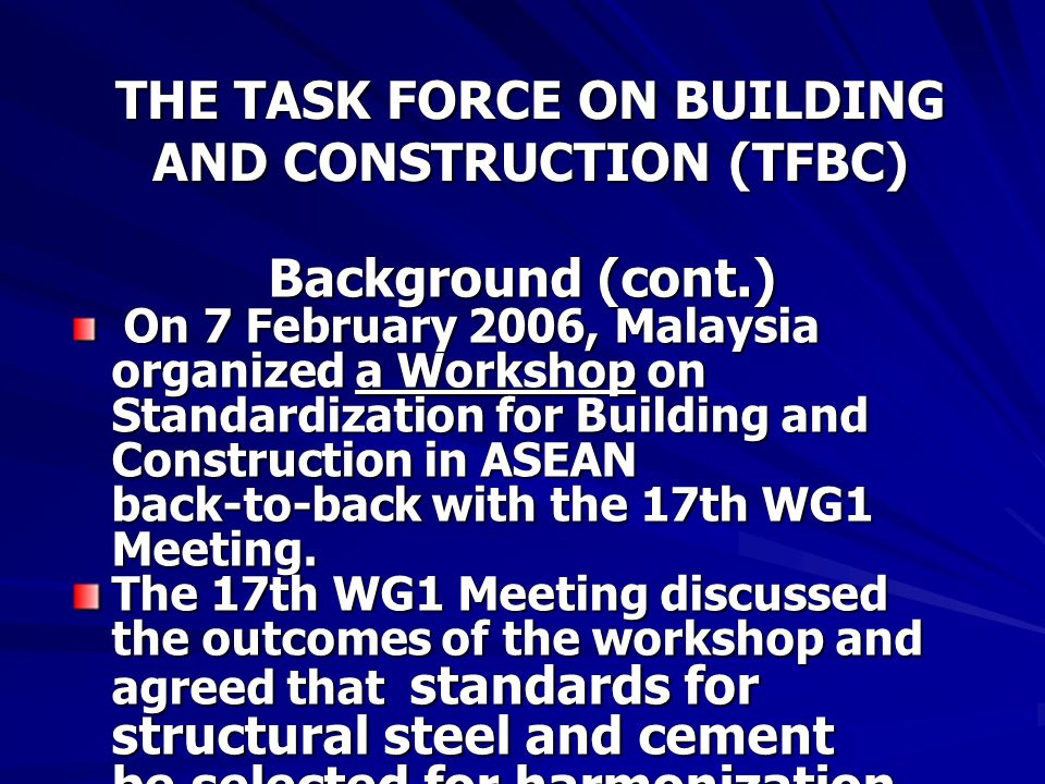 THE TASK FORCE ON BUILDING AND CONSTRUCTION (TFBC) Background (cont.) On 7 February 2006, Malaysia organized a Workshop on Standardization for Building and Construction in ASEAN back-to-back with the 17th WG1 Meeting.