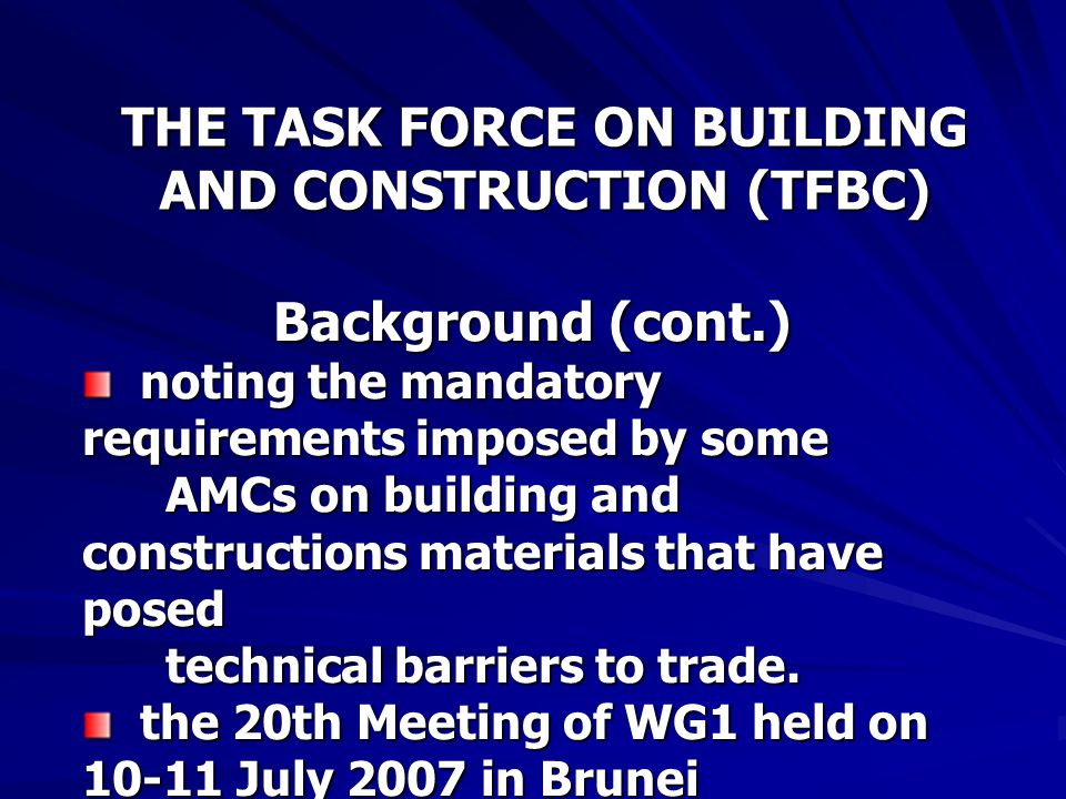 THE TASK FORCE ON BUILDING AND CONSTRUCTION (TFBC) Background (cont.) noting the mandatory requirements imposed by some AMCs on building and constructions materials that have posed technical barriers to trade.