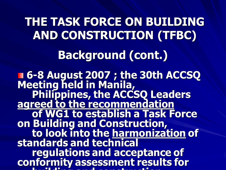 THE TASK FORCE ON BUILDING AND CONSTRUCTION (TFBC) Background (cont.) 6-8 August 2007 ; the 30th ACCSQ Meeting held in Manila, Philippines, the ACCSQ Leaders agreed to the recommendation of WG1 to establish a Task Force on Building and Construction, to look into the harmonization of standards and technical regulations and acceptance of conformity assessment results for building and construction materials, such as steel, sheet glass and cement.