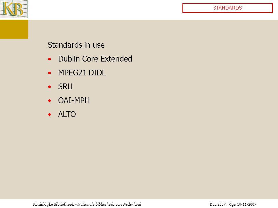 Koninklijke Bibliotheek – Nationale bibliotheek van Nederland STANDARDS Standards in use •Dublin Core Extended •MPEG21 DIDL •SRU •OAI-MPH •ALTO DLL 2007, Riga 19-11-2007
