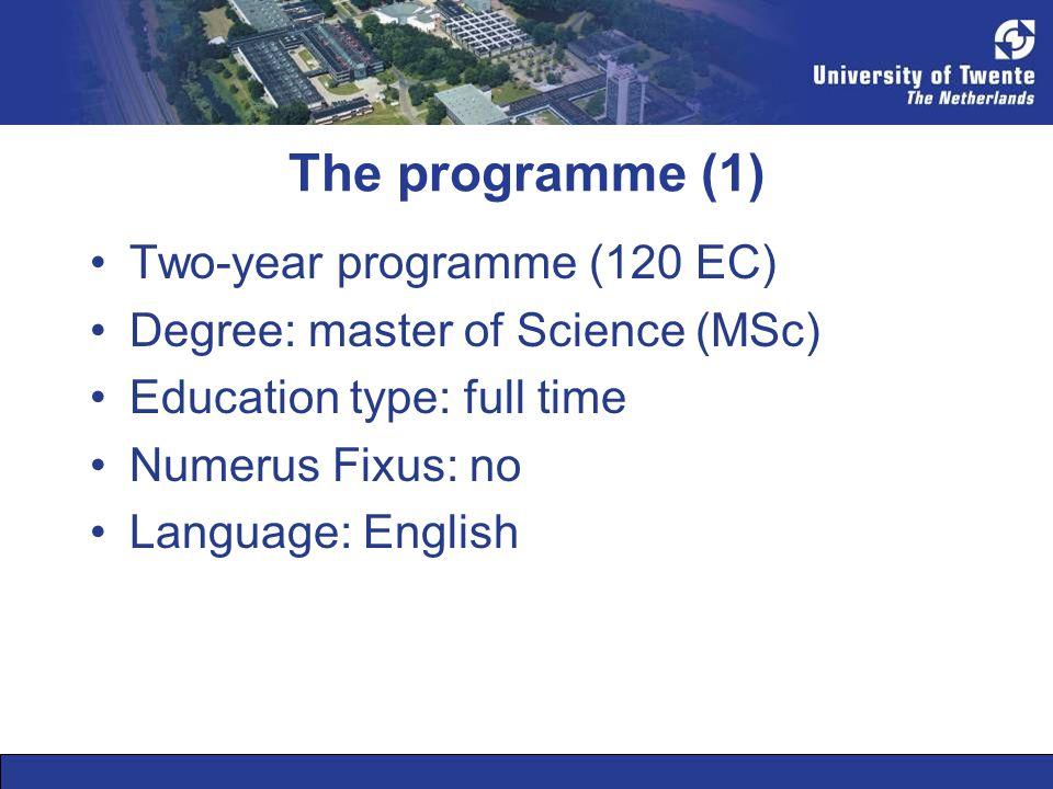 The programme (1) •Two-year programme (120 EC) •Degree: master of Science (MSc) •Education type: full time •Numerus Fixus: no •Language: English