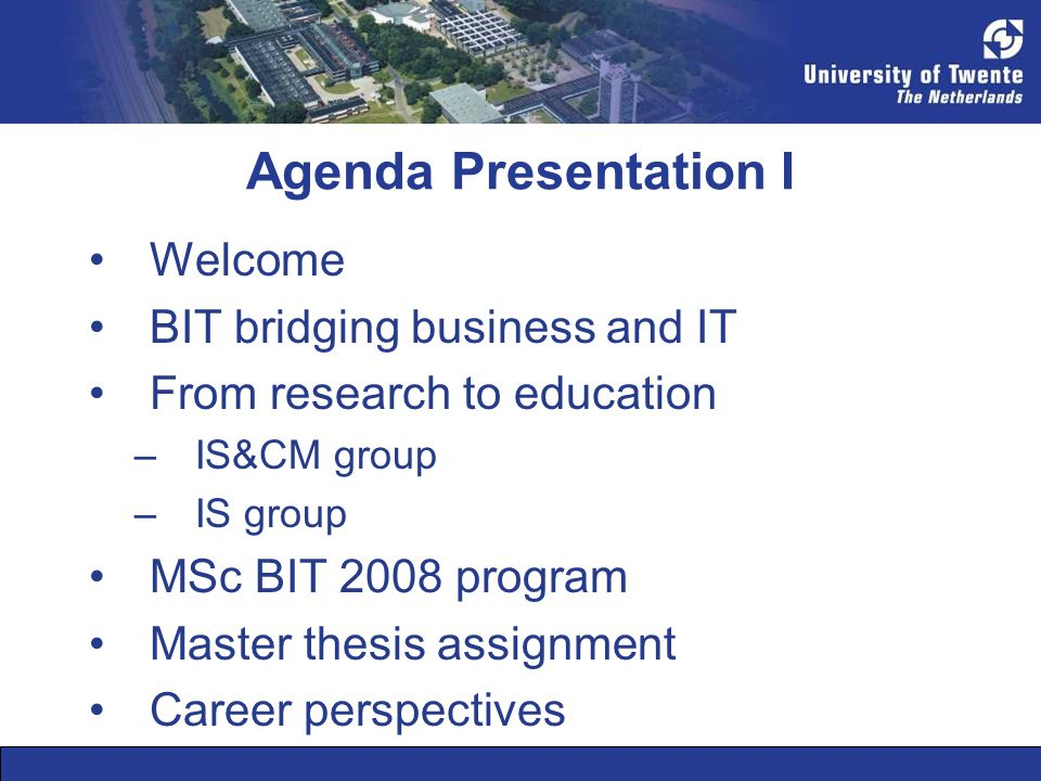 Agenda Presentation I •Welcome •BIT bridging business and IT •From research to education –IS&CM group –IS group •MSc BIT 2008 program •Master thesis assignment •Career perspectives