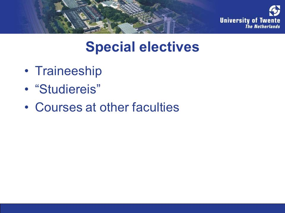 Special electives •Traineeship • Studiereis •Courses at other faculties