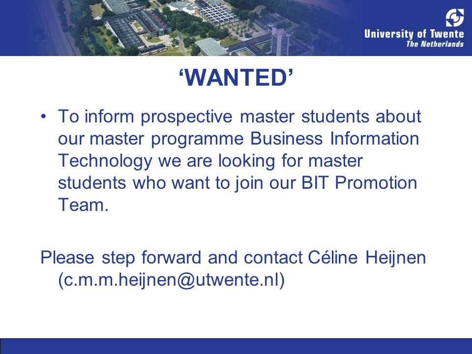 'WANTED' •To inform prospective master students about our master programme Business Information Technology we are looking for master students who want to join our BIT Promotion Team.