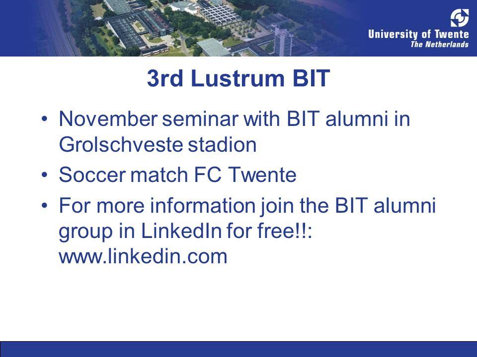 3rd Lustrum BIT •November seminar with BIT alumni in Grolschveste stadion •Soccer match FC Twente •For more information join the BIT alumni group in LinkedIn for free!!: www.linkedin.com