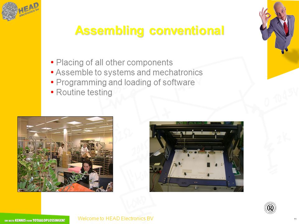 Welcome to HEAD Electronics BV 11 Assembling conventional • Placing of all other components • Assemble to systems and mechatronics • Programming and loading of software • Routine testing