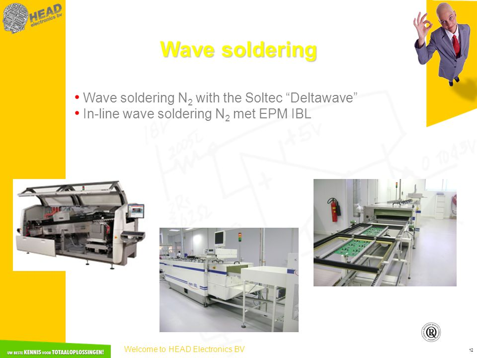 Welcome to HEAD Electronics BV 12 Wave soldering • Wave soldering N 2 with the Soltec Deltawave • In-line wave soldering N 2 met EPM IBL
