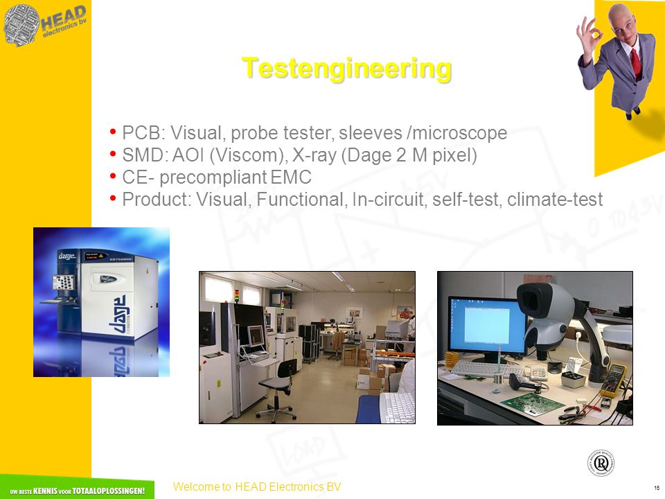 Welcome to HEAD Electronics BV 16 Testengineering • PCB: Visual, probe tester, sleeves /microscope • SMD: AOI (Viscom), X-ray (Dage 2 M pixel) • CE- precompliant EMC • Product: Visual, Functional, In-circuit, self-test, climate-test