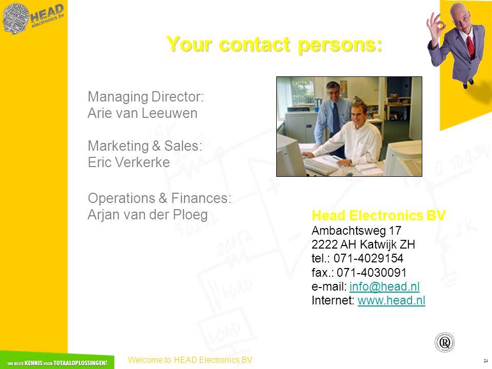 Welcome to HEAD Electronics BV 24 Your contact persons: Managing Director: Arie van Leeuwen Marketing & Sales: Eric Verkerke Operations & Finances: Arjan van der Ploeg Head Electronics BV Ambachtsweg 17 2222 AH Katwijk ZH tel.: 071-4029154 fax.: 071-4030091 e-mail: info@head.nlinfo@head.nl Internet: www.head.nlwww.head.nl