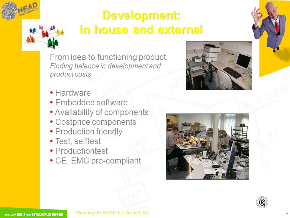 Welcome to HEAD Electronics BV 4 Development: in house and external From idea to functioning product Finding balance in development and product costs • Hardware • Embedded software • Availability of components • Costprice components • Production friendly • Test, selftest • Productiontest • CE, EMC pre-compliant