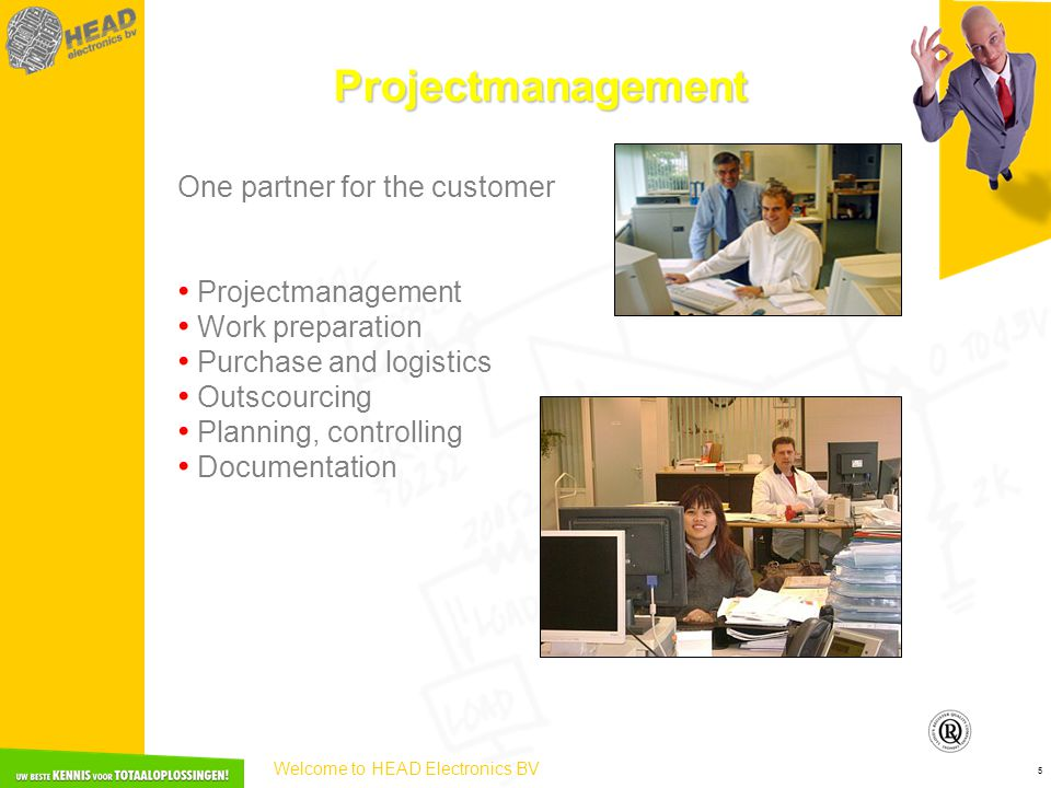 Welcome to HEAD Electronics BV 5 Projectmanagement One partner for the customer • Projectmanagement • Work preparation • Purchase and logistics • Outs